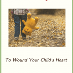 10 Ways to Wound Your Child's Heart