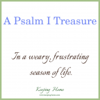 A psalm I treasure in a weary, frustrating season of life.