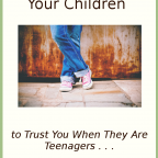 If You Want Your Children to Trust You When They Are Teenagers. . .